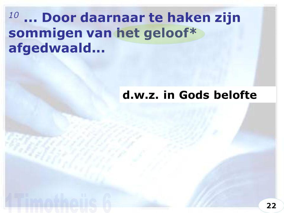 10... Door daarnaar te haken zijn sommigen van het geloof* afgedwaald... d.w.z. in Gods belofte 22