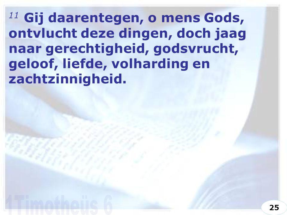11 Gij daarentegen, o mens Gods, ontvlucht deze dingen, doch jaag naar gerechtigheid, godsvrucht, geloof, liefde, volharding en zachtzinnigheid.