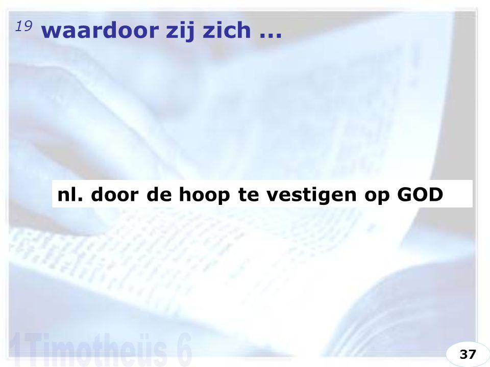 19 waardoor zij zich... nl. door de hoop te vestigen op GOD 37