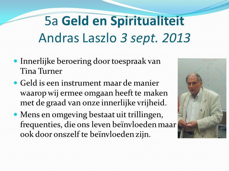 5a Geld en Spiritualiteit Andras Laszlo 3 sept. 2013 Innerlijke beroering door toespraak van Tina Turner Geld is een instrument maar de manier waarop