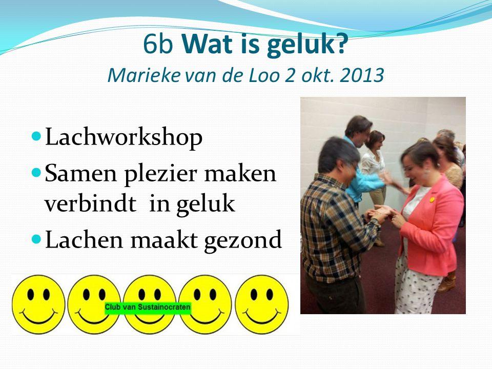 6b Wat is geluk? Marieke van de Loo 2 okt. 2013 Lachworkshop Samen plezier maken verbindt in geluk Lachen maakt gezond