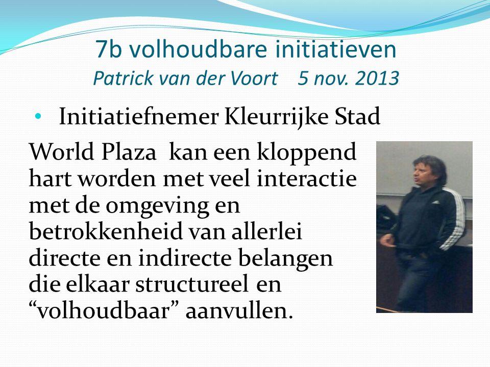 7b volhoudbare initiatieven Patrick van der Voort 5 nov. 2013 World Plaza kan een kloppend hart worden met veel interactie met de omgeving en betrokke