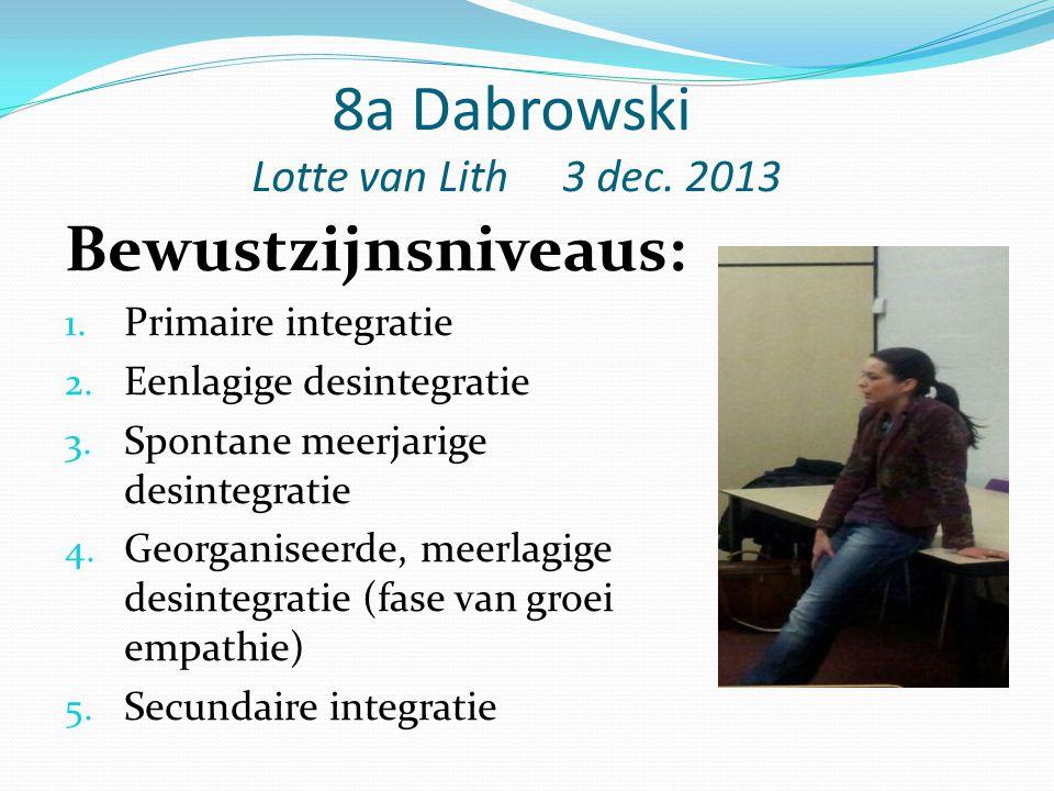 8a Dabrowski Lotte van Lith 3 dec. 2013 Bewustzijnsniveaus: 1. Primaire integratie 2. Eenlagige desintegratie 3. Spontane meerjarige desintegratie 4.