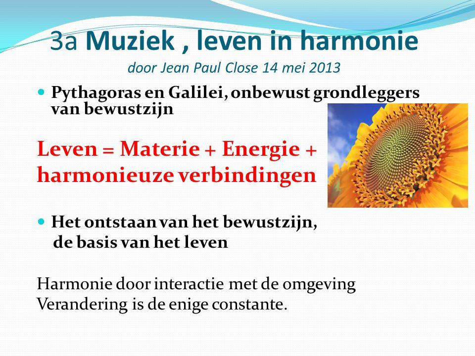 3a Muziek, leven in harmonie door Jean Paul Close 14 mei 2013 Pythagoras en Galilei, onbewust grondleggers van bewustzijn Leven = Materie + Energie +