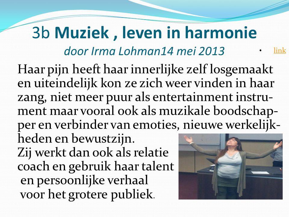 3b Muziek, leven in harmonie door Irma Lohman14 mei 2013 Haar pijn heeft haar innerlijke zelf losgemaakt en uiteindelijk kon ze zich weer vinden in ha