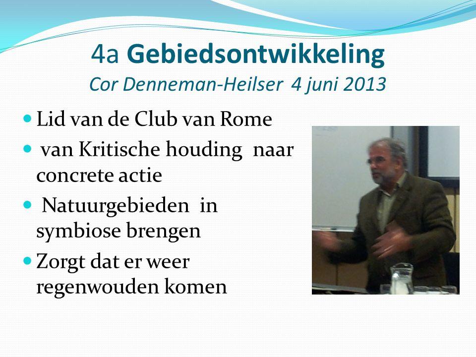 4a Gebiedsontwikkeling Cor Denneman-Heilser 4 juni 2013 Lid van de Club van Rome van Kritische houding naar concrete actie Natuurgebieden in symbiose