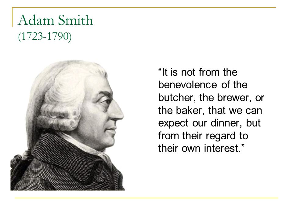 Adam Smith ( ) It is not from the benevolence of the butcher, the brewer, or the baker, that we can expect our dinner, but from their regard to their own interest.