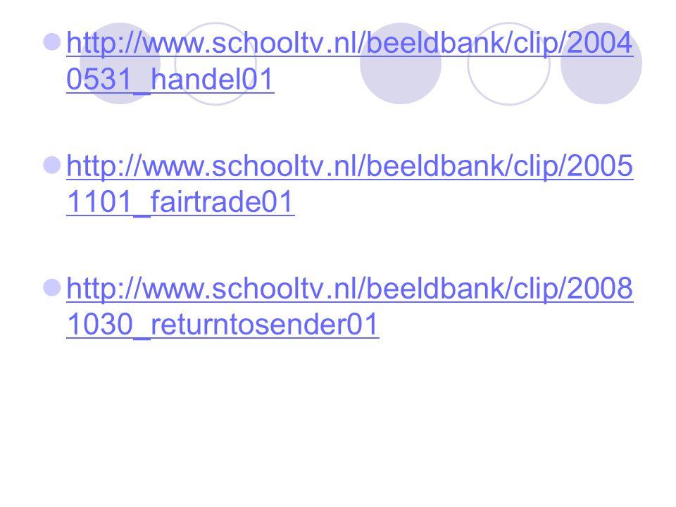 http://www.schooltv.nl/beeldbank/clip/2004 0531_handel01 http://www.schooltv.nl/beeldbank/clip/2004 0531_handel01 http://www.schooltv.nl/beeldbank/clip/2005 1101_fairtrade01 http://www.schooltv.nl/beeldbank/clip/2005 1101_fairtrade01 http://www.schooltv.nl/beeldbank/clip/2008 1030_returntosender01 http://www.schooltv.nl/beeldbank/clip/2008 1030_returntosender01