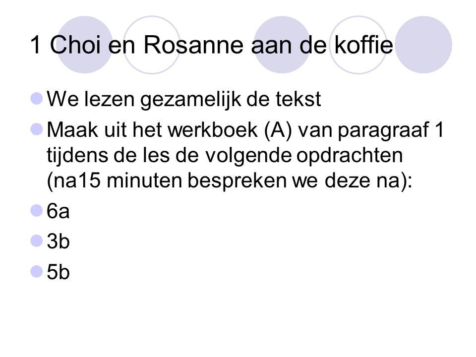 1 Choi en Rosanne aan de koffie We lezen gezamelijk de tekst Maak uit het werkboek (A) van paragraaf 1 tijdens de les de volgende opdrachten (na15 minuten bespreken we deze na): 6a 3b 5b