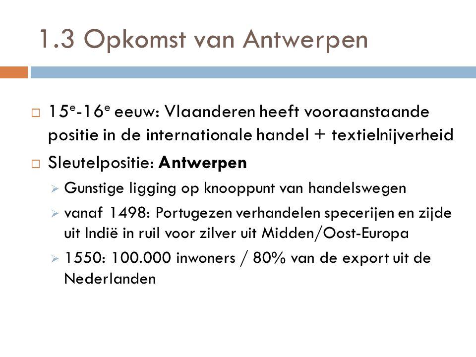 1.3 Opkomst van Antwerpen  15 e -16 e eeuw: Vlaanderen heeft vooraanstaande positie in de internationale handel + textielnijverheid  Sleutelpositie: