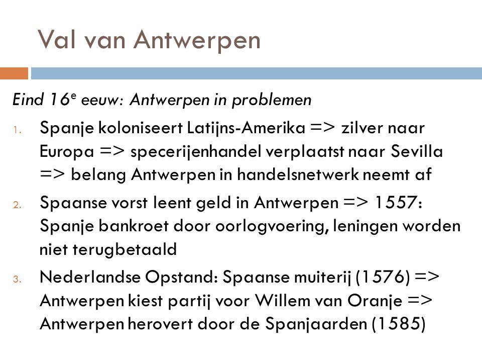 Val van Antwerpen Eind 16 e eeuw: Antwerpen in problemen 1. Spanje koloniseert Latijns-Amerika => zilver naar Europa => specerijenhandel verplaatst na