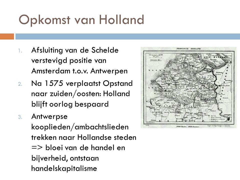 Opkomst van Holland 1. Afsluiting van de Schelde verstevigd positie van Amsterdam t.o.v. Antwerpen 2. Na 1575 verplaatst Opstand naar zuiden/oosten: H