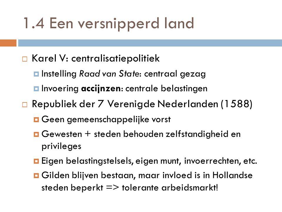 1.4 Een versnipperd land  Karel V: centralisatiepolitiek  Instelling Raad van State: centraal gezag  Invoering accijnzen: centrale belastingen  Re