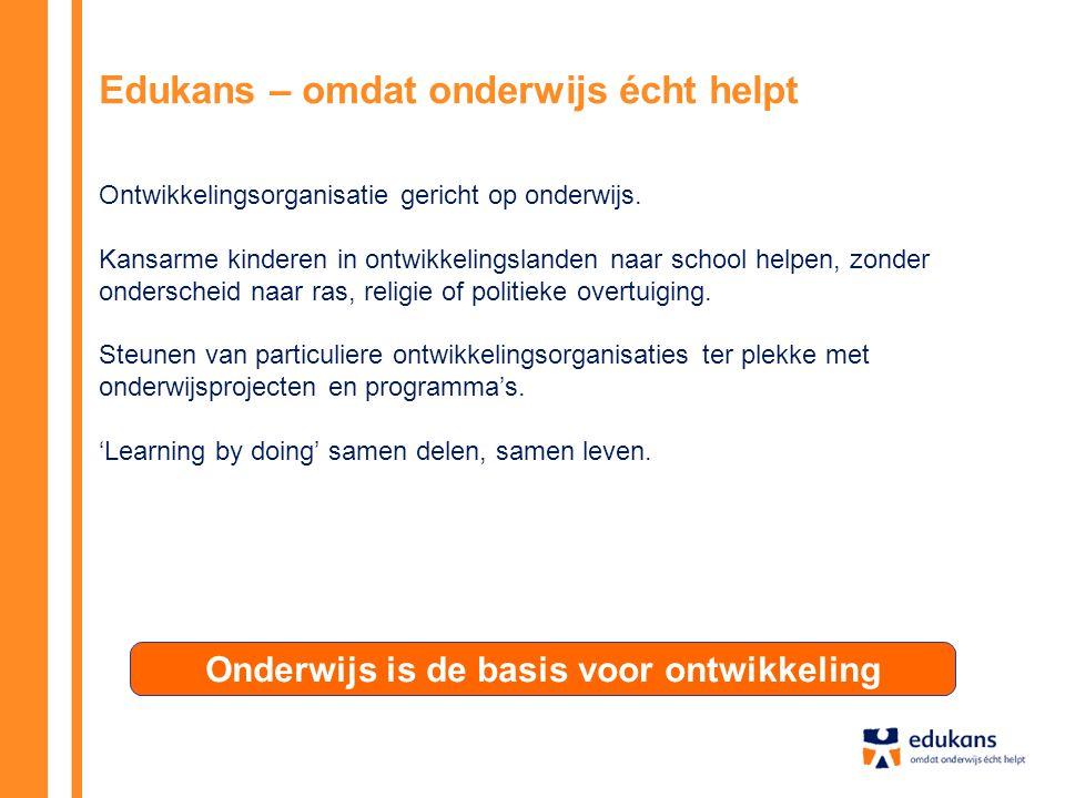 Onderwijs is de basis voor ontwikkeling Edukans – omdat onderwijs écht helpt Ontwikkelingsorganisatie gericht op onderwijs. Kansarme kinderen in ontwi