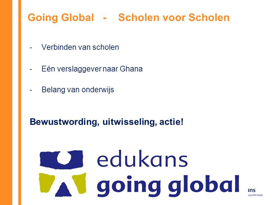 Going Global - Scholen voor Scholen -Verbinden van scholen - Eén verslaggever naar Ghana -Belang van onderwijs Bewustwording, uitwisseling, actie!
