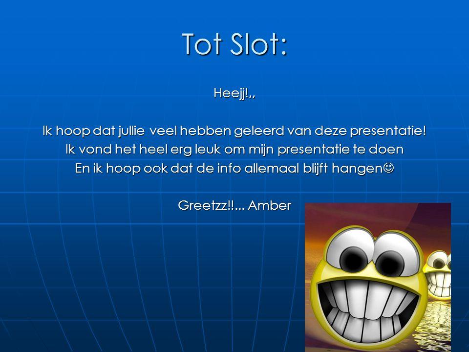 Tot Slot: Heejj!,, Ik hoop dat jullie veel hebben geleerd van deze presentatie! Ik vond het heel erg leuk om mijn presentatie te doen En ik hoop ook d