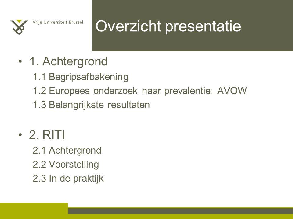 Overzicht presentatie 1. Achtergrond 1.1 Begripsafbakening 1.2 Europees onderzoek naar prevalentie: AVOW 1.3 Belangrijkste resultaten 2. RITI 2.1 Acht