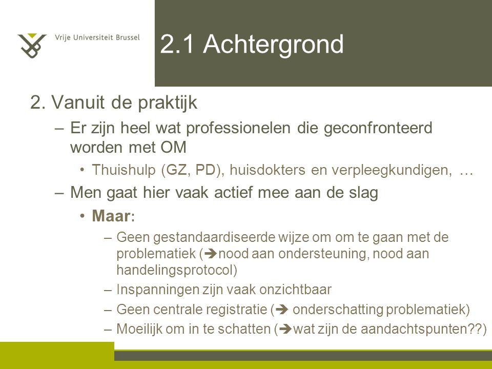 2.1 Achtergrond 2. Vanuit de praktijk –Er zijn heel wat professionelen die geconfronteerd worden met OM Thuishulp (GZ, PD), huisdokters en verpleegkun
