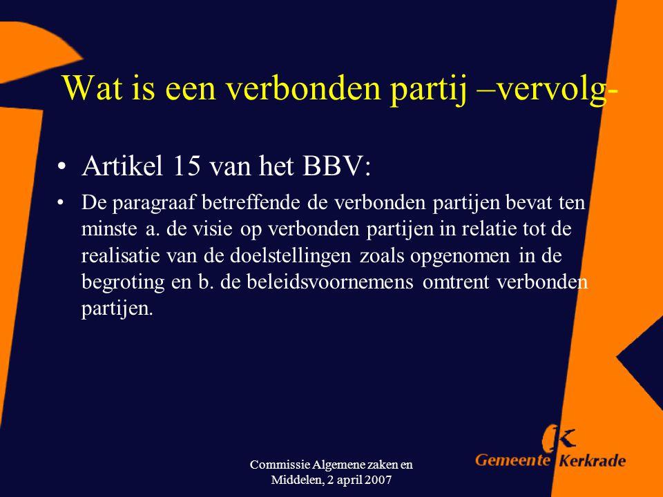 Commissie Algemene zaken en Middelen, 2 april 2007 Wat is een verbonden partij (conform voorschriften) Definitie Besluit Begroting en verantwoording (