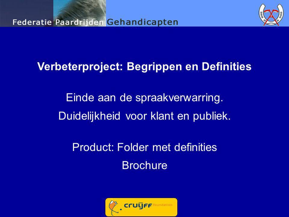 Verbeterproject: Begrippen en Definities Einde aan de spraakverwarring. Duidelijkheid voor klant en publiek. Product: Folder met definities Brochure