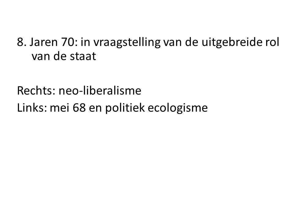 8. Jaren 70: in vraagstelling van de uitgebreide rol van de staat Rechts: neo-liberalisme Links: mei 68 en politiek ecologisme