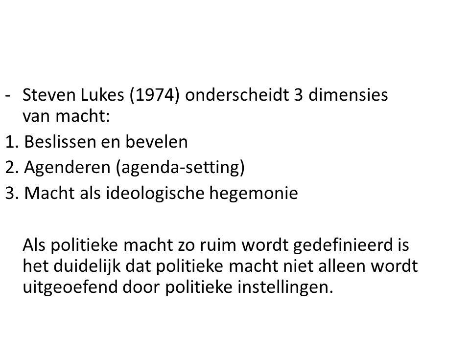 -Steven Lukes (1974) onderscheidt 3 dimensies van macht: 1. Beslissen en bevelen 2. Agenderen (agenda-setting) 3. Macht als ideologische hegemonie Als