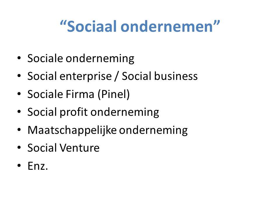 Sociaal ondernemen Sociale onderneming Social enterprise / Social business Sociale Firma (Pinel) Social profit onderneming Maatschappelijke onderneming Social Venture Enz.