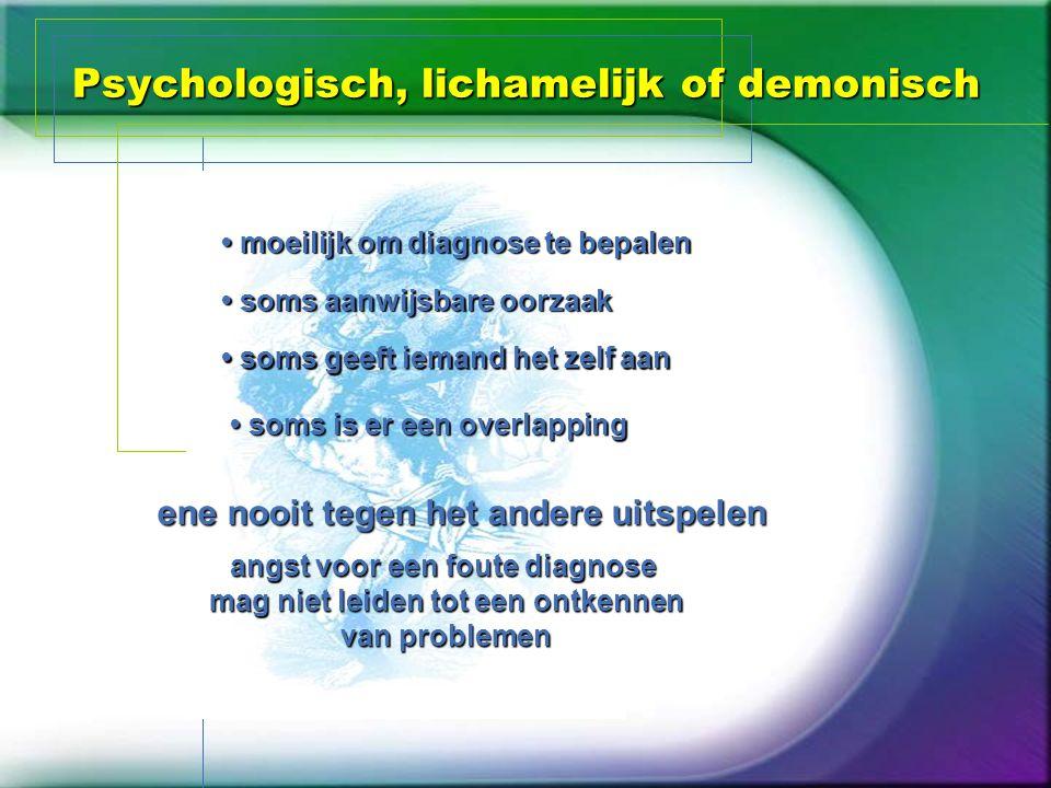 Psychologisch, lichamelijk of demonisch moeilijk om diagnose te bepalen moeilijk om diagnose te bepalen soms aanwijsbare oorzaak soms aanwijsbare oorz