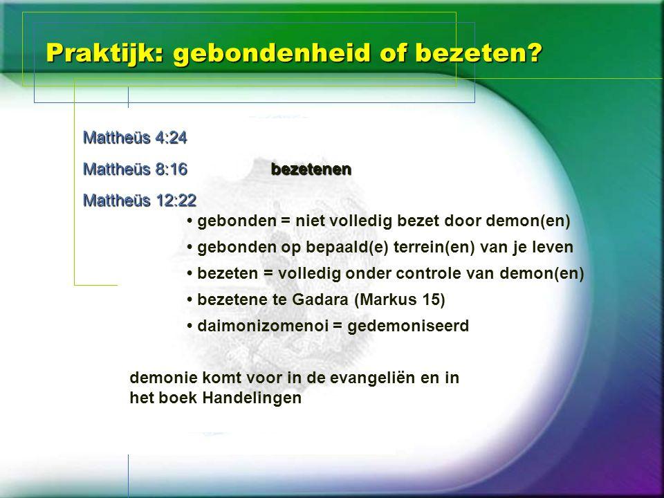 Praktijk: gebondenheid of bezeten? Mattheüs 4:24 Mattheüs 8:16 Mattheüs 12:22 bezetenen gebonden = niet volledig bezet door demon(en) gebonden op bepa