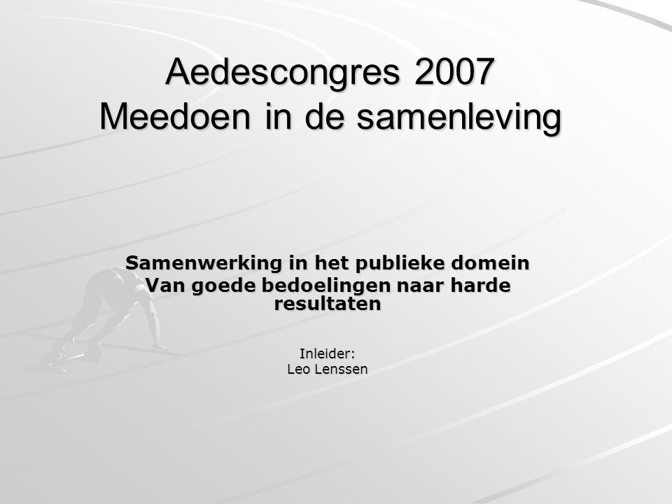 Aedescongres 2007 Meedoen in de samenleving Samenwerking in het publieke domein Van goede bedoelingen naar harde resultaten Inleider: Leo Lenssen