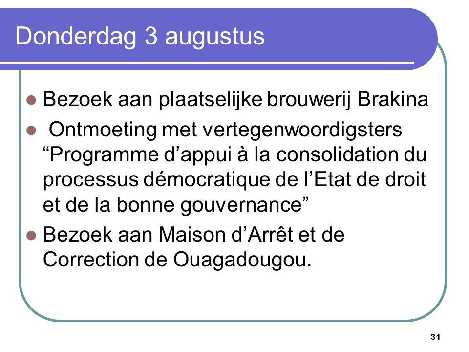 31 Donderdag 3 augustus Bezoek aan plaatselijke brouwerij Brakina Ontmoeting met vertegenwoordigsters Programme d'appui à la consolidation du processus démocratique de l'Etat de droit et de la bonne gouvernance Bezoek aan Maison d'Arrêt et de Correction de Ouagadougou.