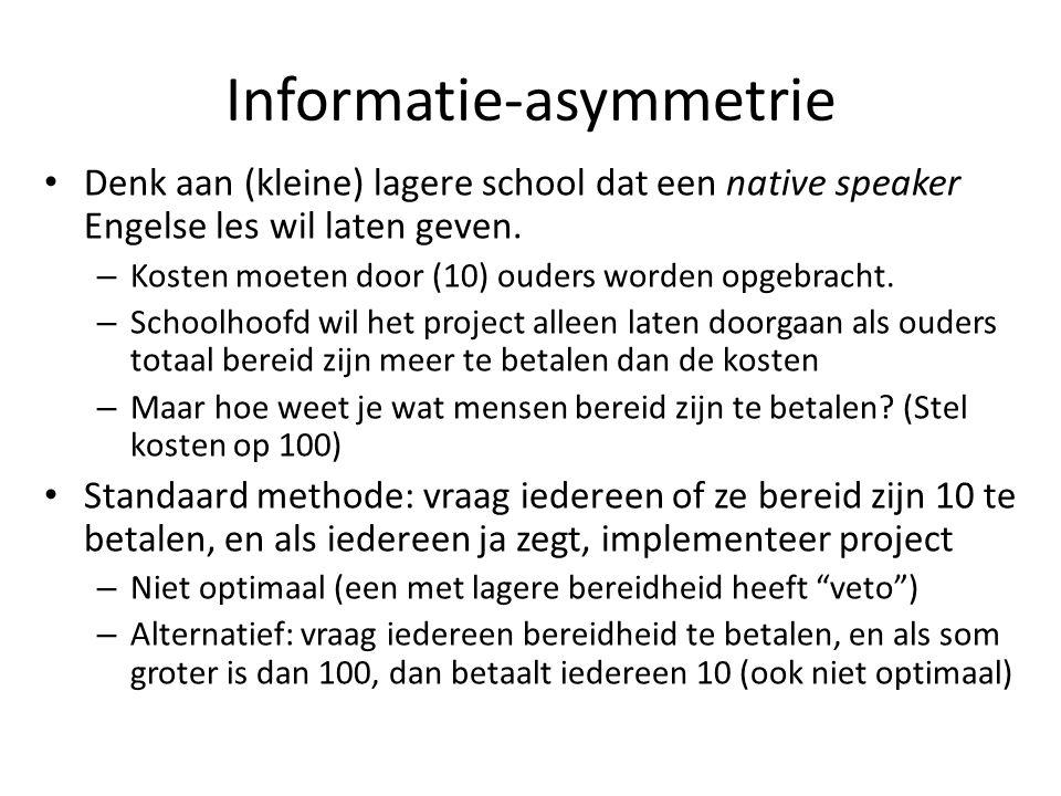 Informatie-asymmetrie: alternatief mechanisme Zeg tegen iedereen: zeg hoeveel je bereid bent te betalen (niet lager dan 0) en als som groter is dan 100, dan betaal je wat je gezegd hebt.