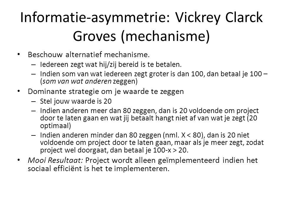 Informatie-asymmetrie: Vickrey Clarck Groves (mechanisme) Beschouw alternatief mechanisme. – Iedereen zegt wat hij/zij bereid is te betalen. – Indien