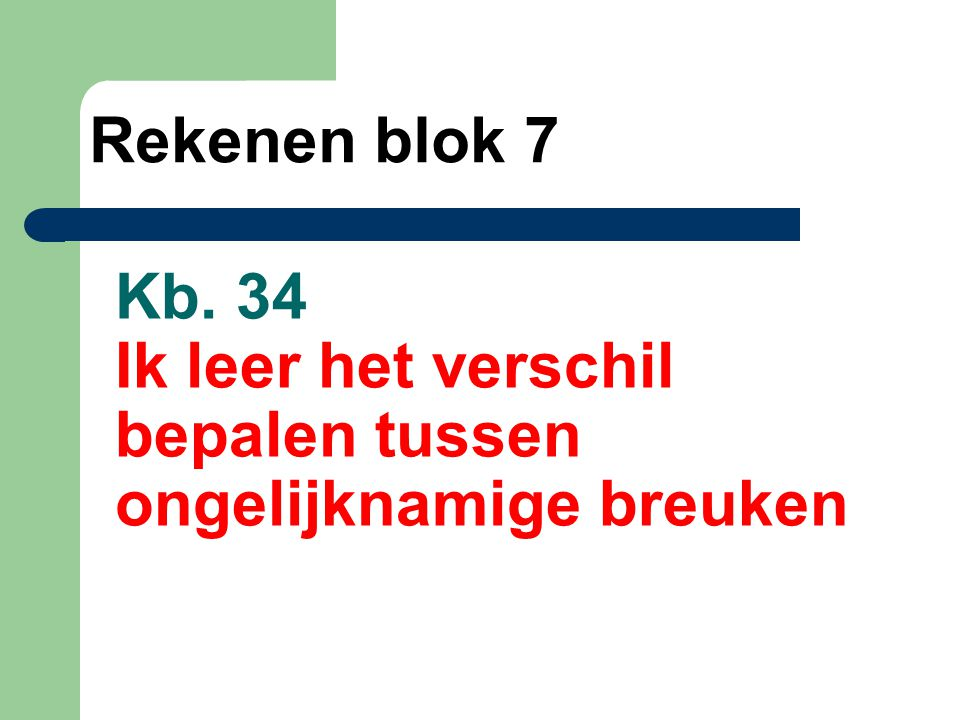 Kb. 34 Ik leer het verschil bepalen tussen ongelijknamige breuken Rekenen blok 7