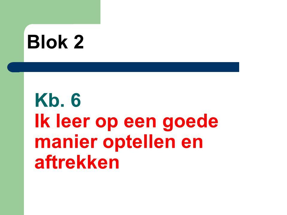Kb. 6 Ik leer op een goede manier optellen en aftrekken Blok 2