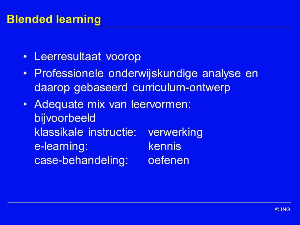 © ING Blended learning Leerresultaat voorop Professionele onderwijskundige analyse en daarop gebaseerd curriculum-ontwerp Adequate mix van leervormen: bijvoorbeeld klassikale instructie:verwerking e-learning:kennis case-behandeling: oefenen