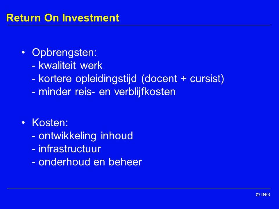 © ING Return On Investment Opbrengsten: - kwaliteit werk - kortere opleidingstijd (docent + cursist) - minder reis- en verblijfkosten Kosten: - ontwikkeling inhoud - infrastructuur - onderhoud en beheer