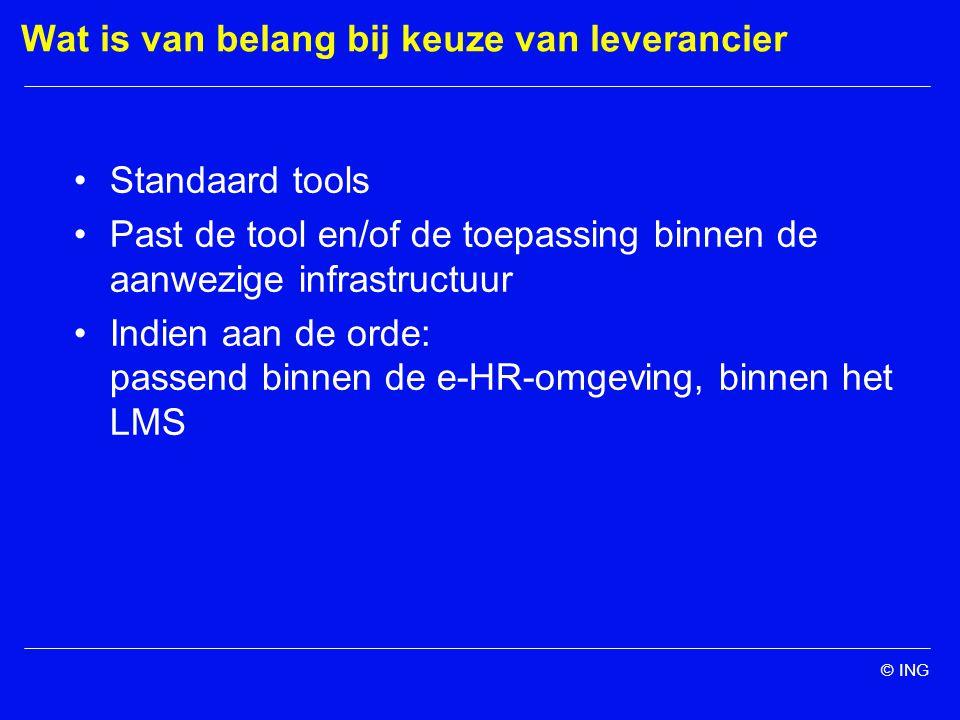 © ING Wat is van belang bij keuze van leverancier Standaard tools Past de tool en/of de toepassing binnen de aanwezige infrastructuur Indien aan de orde: passend binnen de e-HR-omgeving, binnen het LMS