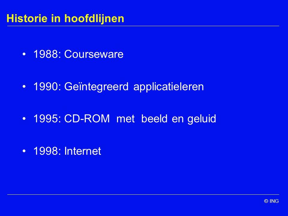 © ING Historie in hoofdlijnen 1988: Courseware 1990: Geïntegreerd applicatieleren 1995: CD-ROM met beeld en geluid 1998: Internet
