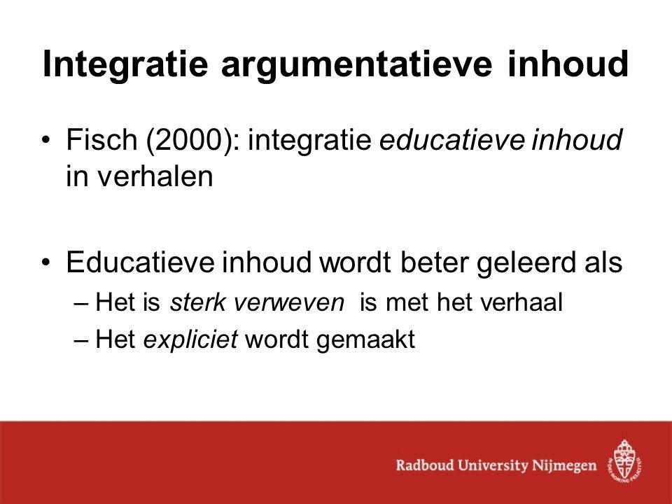 Integratie argumentatieve inhoud Fisch (2000): integratie educatieve inhoud in verhalen Educatieve inhoud wordt beter geleerd als –Het is sterk verwev