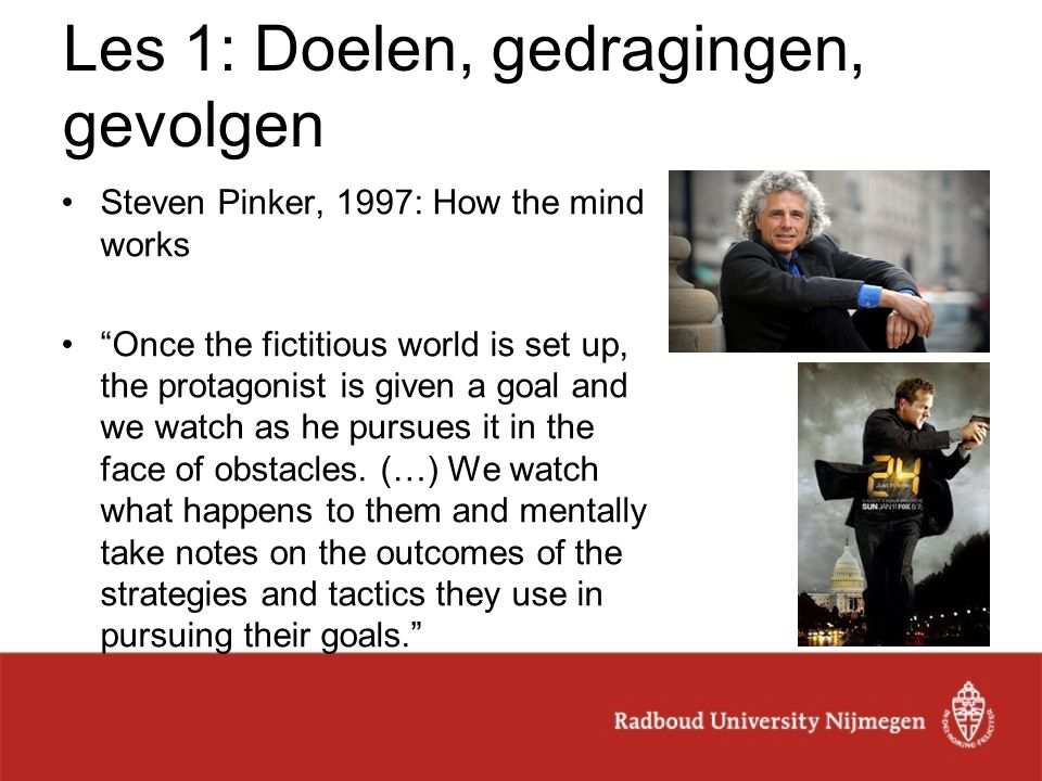 "Les 1: Doelen, gedragingen, gevolgen Steven Pinker, 1997: How the mind works ""Once the fictitious world is set up, the protagonist is given a goal and"