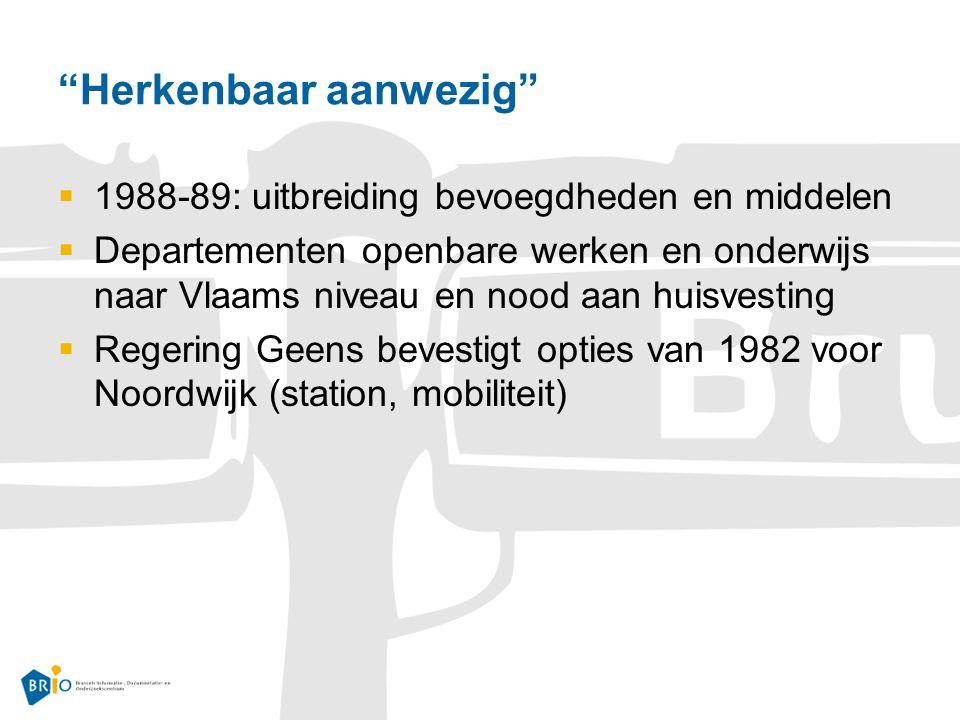 Herkenbaar aanwezig  1988-89: uitbreiding bevoegdheden en middelen  Departementen openbare werken en onderwijs naar Vlaams niveau en nood aan huisvesting  Regering Geens bevestigt opties van 1982 voor Noordwijk (station, mobiliteit)