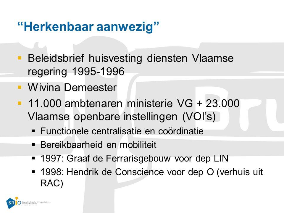 Herkenbaar aanwezig  Beleidsbrief huisvesting diensten Vlaamse regering 1995-1996  Wivina Demeester  11.000 ambtenaren ministerie VG + 23.000 Vlaamse openbare instellingen (VOI's)  Functionele centralisatie en coördinatie  Bereikbaarheid en mobiliteit  1997: Graaf de Ferrarisgebouw voor dep LIN  1998: Hendrik de Conscience voor dep O (verhuis uit RAC)
