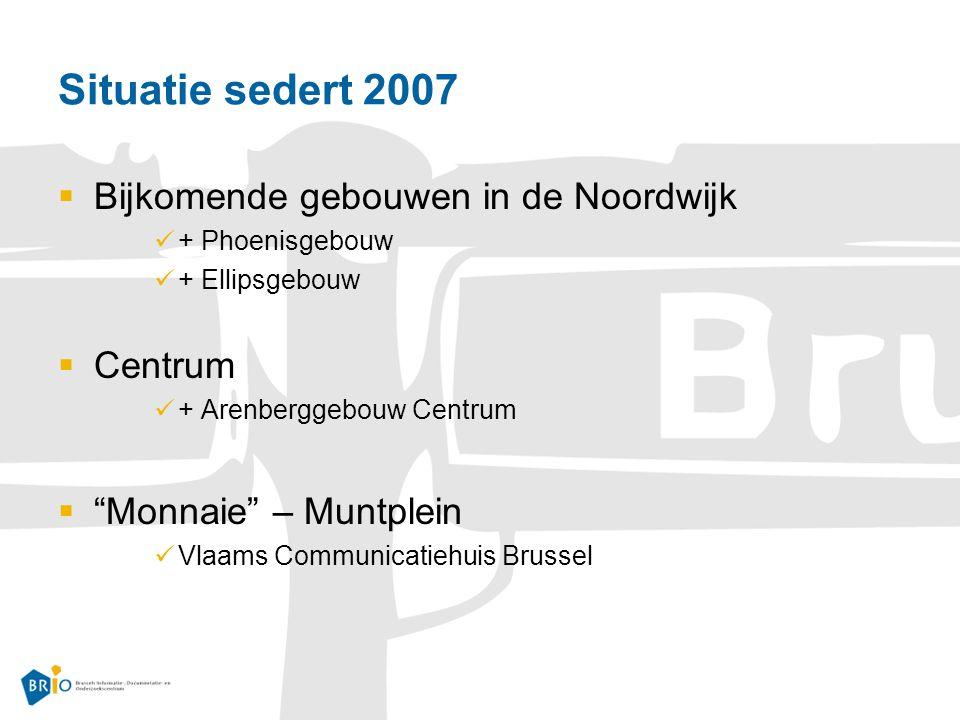 Situatie sedert 2007  Bijkomende gebouwen in de Noordwijk + Phoenisgebouw + Ellipsgebouw  Centrum + Arenberggebouw Centrum  Monnaie – Muntplein Vlaams Communicatiehuis Brussel
