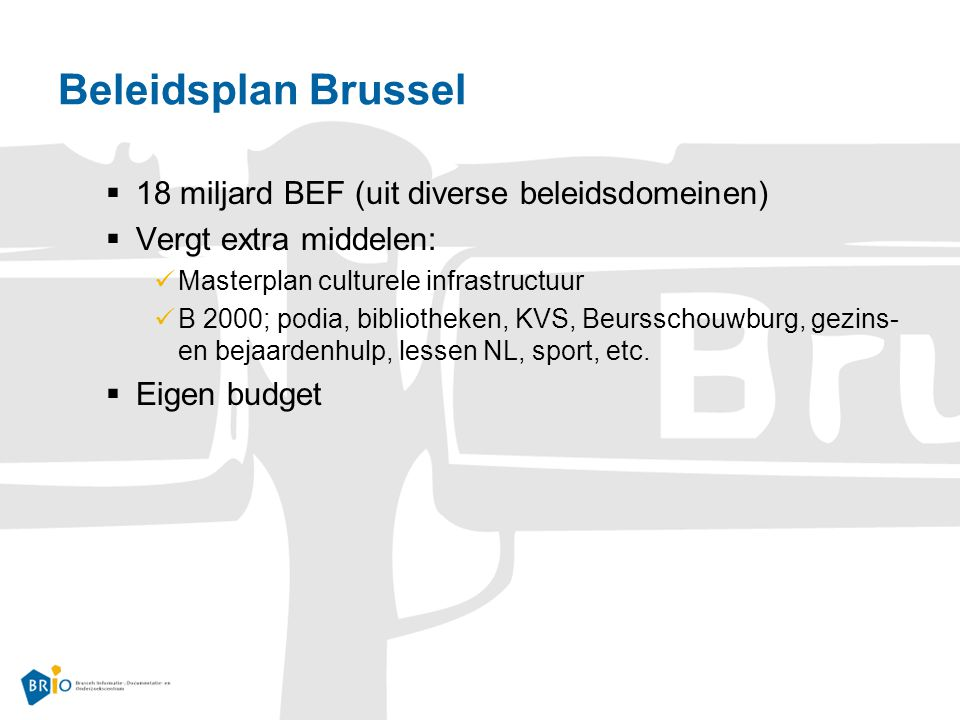 Beleidsplan Brussel  18 miljard BEF (uit diverse beleidsdomeinen)  Vergt extra middelen: Masterplan culturele infrastructuur B 2000; podia, bibliotheken, KVS, Beursschouwburg, gezins- en bejaardenhulp, lessen NL, sport, etc.