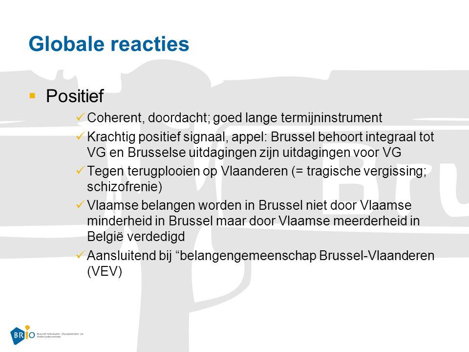 Globale reacties  Positief Coherent, doordacht; goed lange termijninstrument Krachtig positief signaal, appel: Brussel behoort integraal tot VG en Brusselse uitdagingen zijn uitdagingen voor VG Tegen terugplooien op Vlaanderen (= tragische vergissing; schizofrenie) Vlaamse belangen worden in Brussel niet door Vlaamse minderheid in Brussel maar door Vlaamse meerderheid in België verdedigd Aansluitend bij belangengemeenschap Brussel-Vlaanderen (VEV)