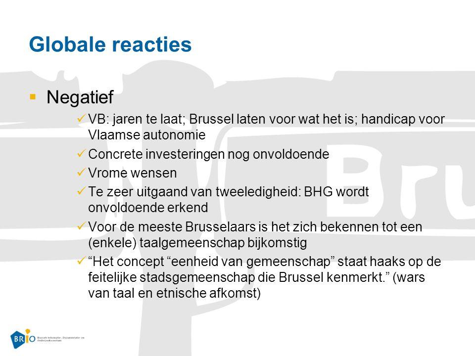 Globale reacties  Negatief VB: jaren te laat; Brussel laten voor wat het is; handicap voor Vlaamse autonomie Concrete investeringen nog onvoldoende Vrome wensen Te zeer uitgaand van tweeledigheid: BHG wordt onvoldoende erkend Voor de meeste Brusselaars is het zich bekennen tot een (enkele) taalgemeenschap bijkomstig Het concept eenheid van gemeenschap staat haaks op de feitelijke stadsgemeenschap die Brussel kenmerkt. (wars van taal en etnische afkomst)