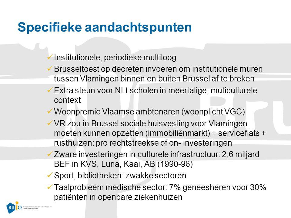 Specifieke aandachtspunten Institutionele, periodieke multiloog Brusseltoest op decreten invoeren om institutionele muren tussen Vlamingen binnen en buiten Brussel af te breken Extra steun voor NLt scholen in meertalige, muticulturele context Woonpremie Vlaamse ambtenaren (woonplicht VGC) VR zou in Brussel sociale huisvesting voor Vlamingen moeten kunnen opzetten (immobiliënmarkt) + serviceflats + rusthuizen: pro rechtstreekse of on- investeringen Zware investeringen in culturele infrastructuur: 2,6 miljard BEF in KVS, Luna, Kaai, AB (1990-96) Sport, bibliotheken: zwakke sectoren Taalprobleem medische sector: 7% geneesheren voor 30% patiënten in openbare ziekenhuizen