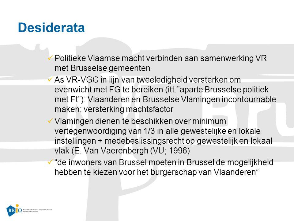 Desiderata Politieke Vlaamse macht verbinden aan samenwerking VR met Brusselse gemeenten As VR-VGC in lijn van tweeledigheid versterken om evenwicht met FG te bereiken (itt. aparte Brusselse politiek met Ft ): Vlaanderen en Brusselse Vlamingen incontournable maken; versterking machtsfactor Vlamingen dienen te beschikken over minimum vertegenwoordiging van 1/3 in alle gewestelijke en lokale instellingen + medebeslissingsrecht op gewestelijk en lokaal vlak (E.