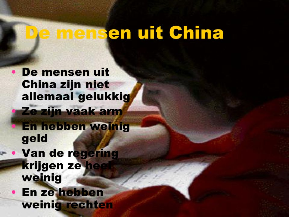 De mensen uit China De mensen uit China zijn niet allemaal gelukkig Ze zijn vaak arm En hebben weinig geld Van de regering krijgen ze heel weinig En z